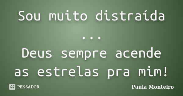 Sou muito distraída ... Deus sempre acende as estrelas pra mim!... Frase de Paula Monteiro.