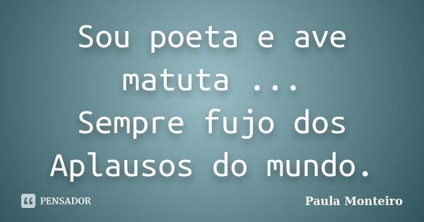 Sou poeta e ave matuta ... Sempre fujo dos Aplausos do mundo.... Frase de Paula Monteiro.