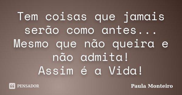 Tem coisas que jamais serão como antes... Mesmo que não queira e não admita! Assim é a Vida!... Frase de Paula Monteiro.