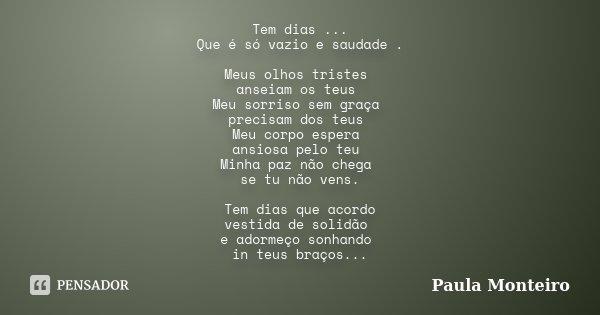 Tem dias ... Que é só vazio e saudade . Meus olhos tristes anseiam os teus Meu sorriso sem graça precisam dos teus Meu corpo espera ansiosa pelo teu Minha paz n... Frase de Paula Monteiro.