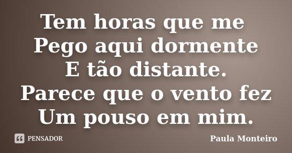 Tem horas que me Pego aqui dormente E tão distante. Parece que o vento fez Um pouso em mim.... Frase de Paula Monteiro.
