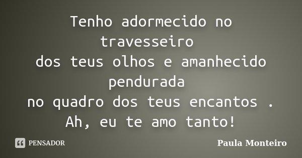 Tenho adormecido no travesseiro dos teus olhos e amanhecido pendurada no quadro dos teus encantos . Ah, eu te amo tanto!... Frase de Paula Monteiro.