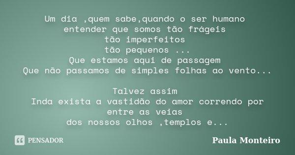 Um dia ,quem sabe,quando o ser humano entender que somos tão frágeis tão imperfeitos tão pequenos ... Que estamos aqui de passagem Que não passamos de simples f... Frase de Paula Monteiro.