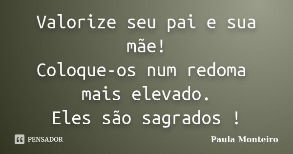 Valorize seu pai e sua mãe! Coloque-os num redoma mais elevado. Eles são sagrados !... Frase de Paula Monteiro.