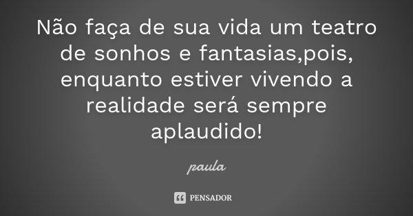 Não faça de sua vida um teatro de sonhos e fantasias,pois, enquanto estiver vivendo a realidade será sempre aplaudido!... Frase de Paula.
