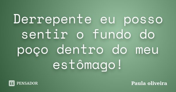 Derrepente eu posso sentir o fundo do poço dentro do meu estômago!... Frase de Paula Oliveira.