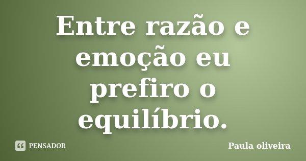 Entre razão e emoção eu prefiro o equilíbrio.... Frase de Paula Oliveira.