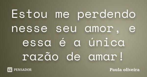 Estou me perdendo nesse seu amor, e essa é a única razão de amar!... Frase de Paula Oliveira.