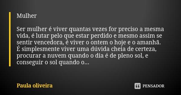 Mulher Ser mulher é viver quantas vezes for preciso a mesma vida, é lutar pelo que estar perdido e mesmo assim se sentir vencedora, é viver o ontem o hoje e o a... Frase de Paula Oliveira.