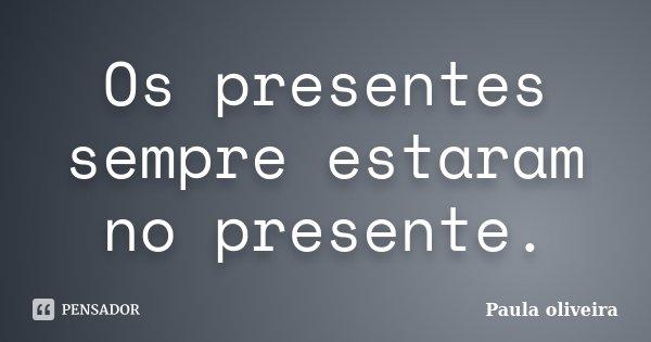 Os presentes sempre estaram no presente.... Frase de Paula Oliveira.