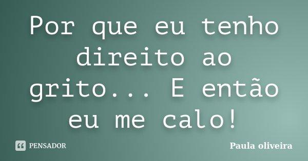 Por que eu tenho direito ao grito... E então eu me calo!... Frase de Paula Oliveira.