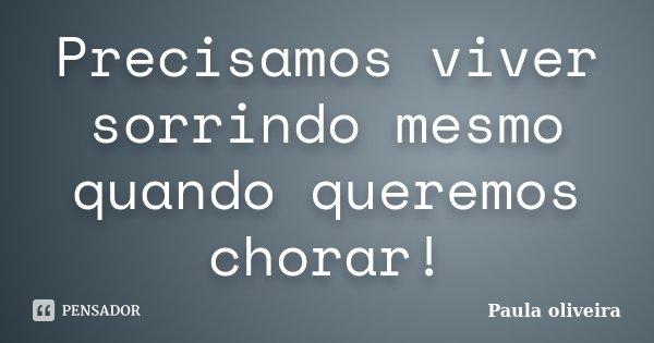 Precisamos viver sorrindo mesmo quando queremos chorar!... Frase de Paula Oliveira.