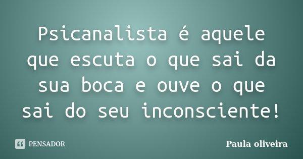 Psicanalista é aquele que escuta o que sai da sua boca e ouve o que sai do seu inconsciente!... Frase de Paula Oliveira.