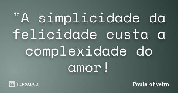 """""""A simplicidade da felicidade custa a complexidade do amor!... Frase de Paula Oliveira."""