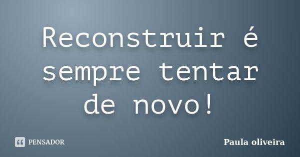 Reconstruir é sempre tentar de novo!... Frase de Paula Oliveira.