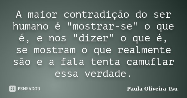 """A maior contradição do ser humano é """"mostrar-se"""" o que é, e nos """"dizer"""" o que é, se mostram o que realmente são e a fala tenta camuflar essa... Frase de Paula Oliveira Tsu."""
