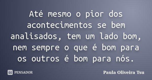 Até mesmo o pior dos acontecimentos se bem analisados, tem um lado bom, nem sempre o que é bom para os outros é bom para nós.... Frase de Paula Oliveira Tsu.