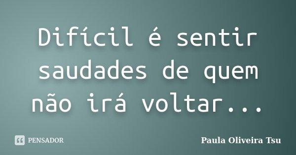 Difícil é sentir saudades de quem não irá voltar...... Frase de Paula Oliveira Tsu.