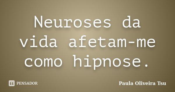 Neuroses da vida afetam-me como hipnose.... Frase de Paula Oliveira Tsu.