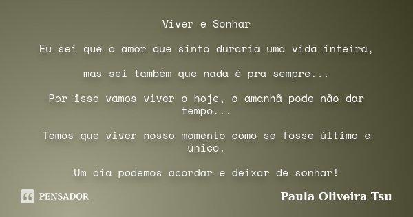 Viver e Sonhar Eu sei que o amor que sinto duraria uma vida inteira, mas sei também que nada é pra sempre... Por isso vamos viver o hoje, o amanhã pode não dar ... Frase de Paula Oliveira Tsu.