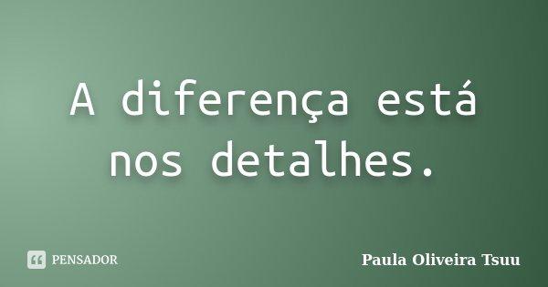 A diferença está nos detalhes.... Frase de Paula Oliveira Tsuu.