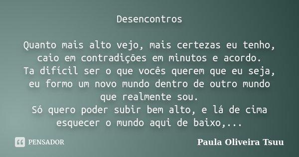 Desencontros Quanto mais alto vejo, mais certezas eu tenho, caio em contradições em minutos e acordo. Ta difícil ser o que vocês querem que eu seja, eu formo um... Frase de Paula Oliveira Tsuu.