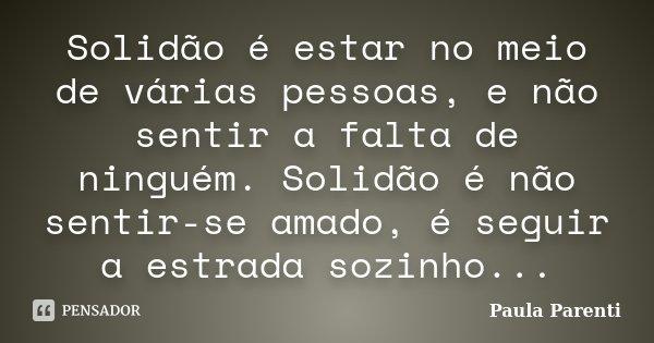 Solidão é estar no meio de várias pessoas, e não sentir a falta de ninguém. Solidão é não sentir-se amado, é seguir a estrada sozinho...... Frase de Paula Parenti.