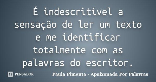 É indescritível a sensação de ler um texto e me identificar totalmente com as palavras do escritor.... Frase de Paula Pimenta - Apaixonada Por Palavras.