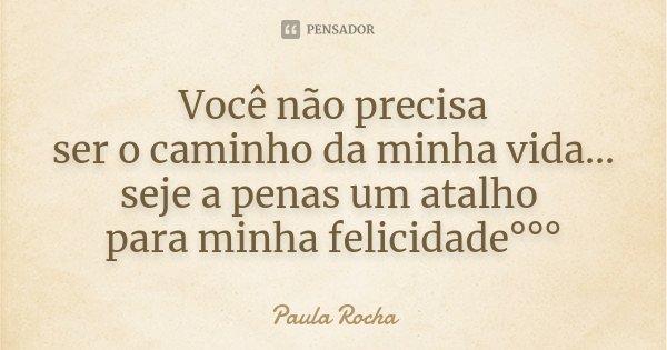 Você não precisa ser o caminho da minha vida... seje a penas um atalho para minha felicidade°°°... Frase de Paula Rocha.
