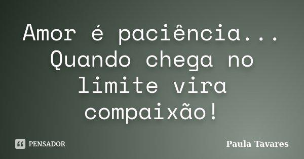Amor é paciência... Quando chega no limite vira compaixão!... Frase de Paula Tavares.
