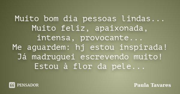Muito Alegre Bom Dia: Muito Bom Dia Pessoas Lindas... Muito... Paula Tavares