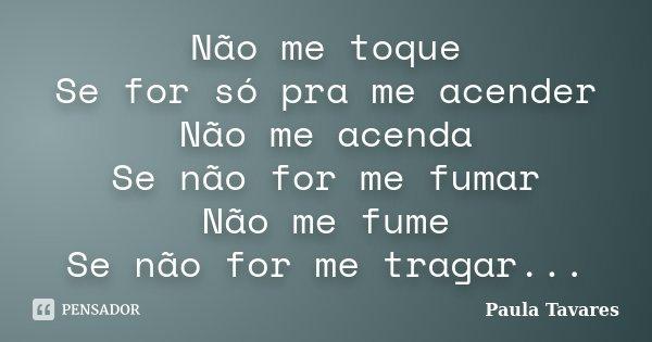 Não me toque Se for só pra me acender Não me acenda Se não for me fumar Não me fume Se não for me tragar...... Frase de Paula Tavares.