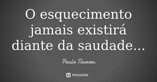 O esquecimento jamais existirá diante da saudade...... Frase de Paula Tavares.