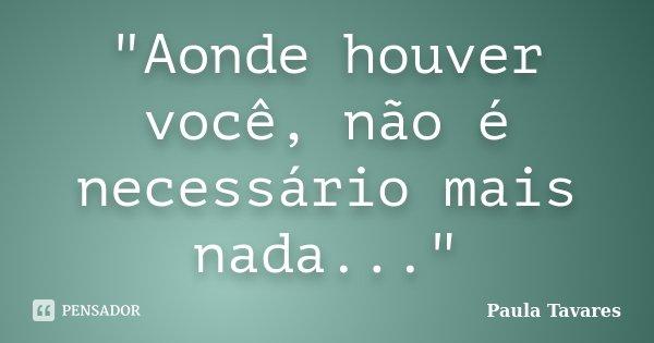 """""""Aonde houver você, não é necessário mais nada...""""... Frase de Paula Tavares."""