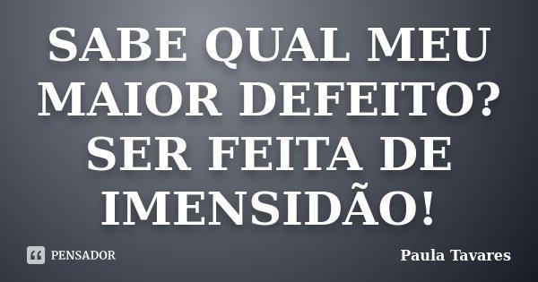 SABE QUAL MEU MAIOR DEFEITO? SER FEITA DE IMENSIDÃO!... Frase de Paula Tavares.