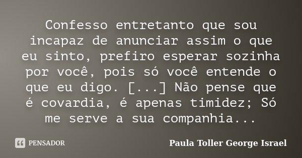 Confesso entretanto que sou incapaz de anunciar assim o que eu sinto, prefiro esperar sozinha por você, pois só você entende o que eu digo. [...] Não pense que ... Frase de Paula Toller George Israel.