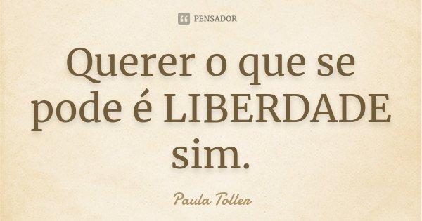 Querer o que se pode é LIBERDADE sim.... Frase de Paula Toller.