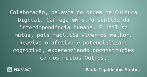 Colaboração, palavra de ordem na Cultura Digital. Carrega em si o sentido da interdependência humana. É útil se mútua, pois facilita vivermos melhor. Reaviva o ... Frase de Paula Ugalde dos Santos.