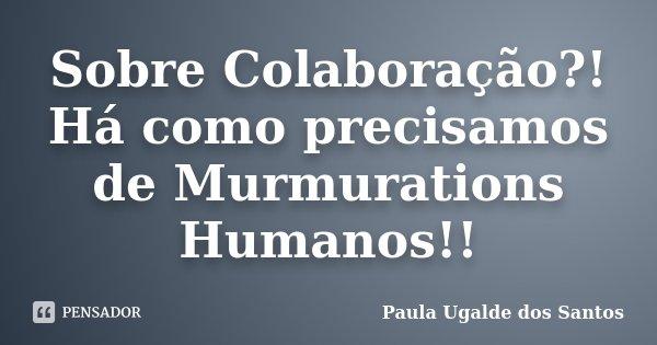 Sobre Colaboração?! Há como precisamos de Murmurations Humanos!!... Frase de Paula Ugalde dos Santos.