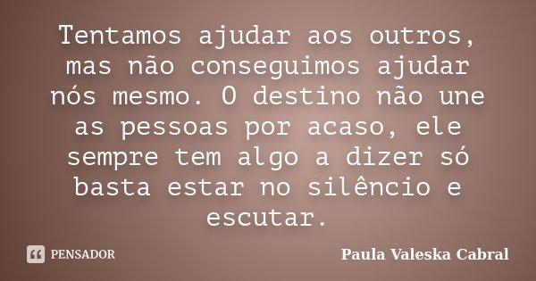 Tentamos ajudar aos outros, mas não conseguimos ajudar nós mesmo. O destino não une as pessoas por acaso, ele sempre tem algo a dizer só basta estar no silêncio... Frase de Paula Valeska Cabral.