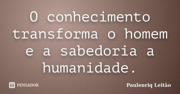 O conhecimento transforma o homem e a sabedoria a humanidade.... Frase de Paulenriq Leitão.