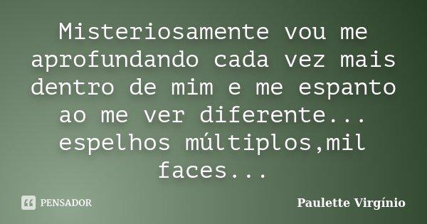 Misteriosamente vou me aprofundando cada vez mais dentro de mim e me espanto ao me ver diferente... espelhos múltiplos,mil faces...... Frase de Paulette Virgínio.