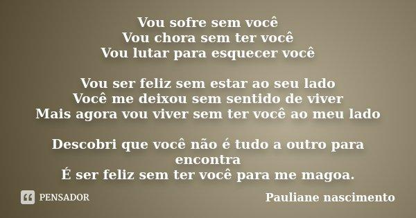 Vou sofre sem você Vou chora sem ter você Vou lutar para esquecer você Vou ser feliz sem estar ao seu lado Você me deixou sem sentido de viver Mais agora vou vi... Frase de Pauliane nascimento.