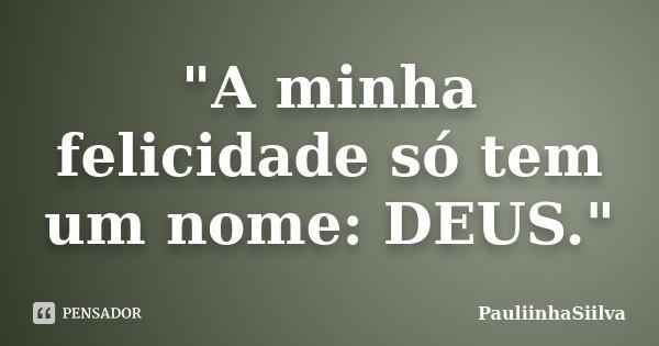 """""""A minha felicidade só tem um nome: DEUS.""""... Frase de PauliinhaSiilva."""