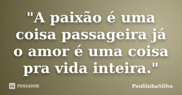 """""""A paixão é uma coisa passageira já o amor é uma coisa pra vida inteira.""""... Frase de PauliinhaSiilva."""