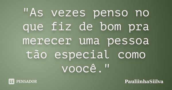 """""""As vezes penso no que fiz de bom pra merecer uma pessoa tão especial como voocê.""""... Frase de PauliinhaSiilva."""