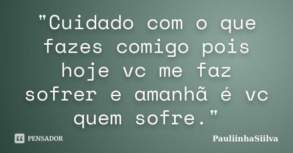 """""""Cuidado com o que fazes comigo pois hoje vc me faz sofrer e amanhã é vc quem sofre.""""... Frase de PauliinhaSiilva."""