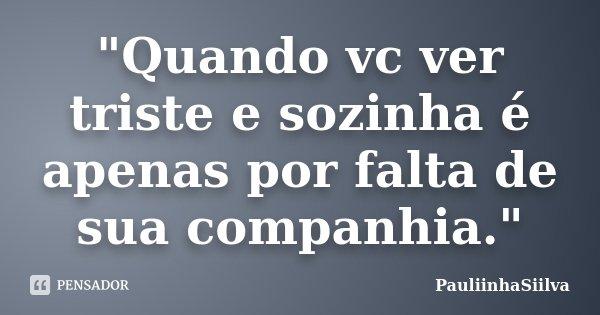 """""""Quando vc ver triste e sozinha é apenas por falta de sua companhia.""""... Frase de PauliinhaSiilva."""