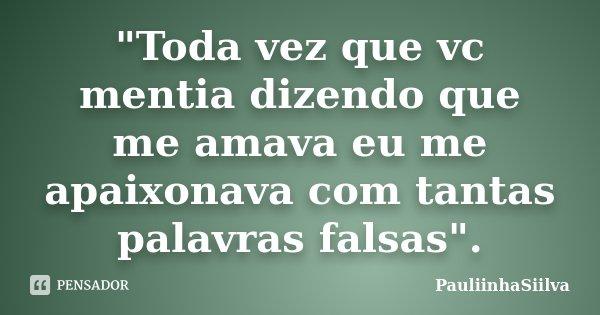 """""""Toda vez que vc mentia dizendo que me amava eu me apaixonava com tantas palavras falsas"""".... Frase de PauliinhaSiilva."""
