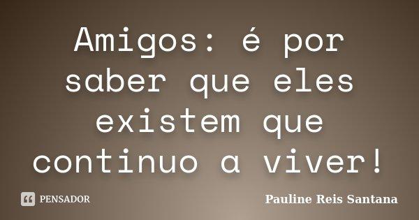 Amigos: é por saber que eles existem que continuo a viver!... Frase de Pauline Reis Santana.